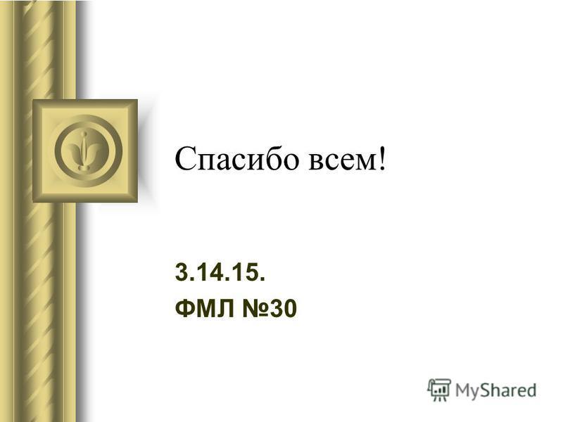 Спасибо всем! 3.14.15. ФМЛ 30