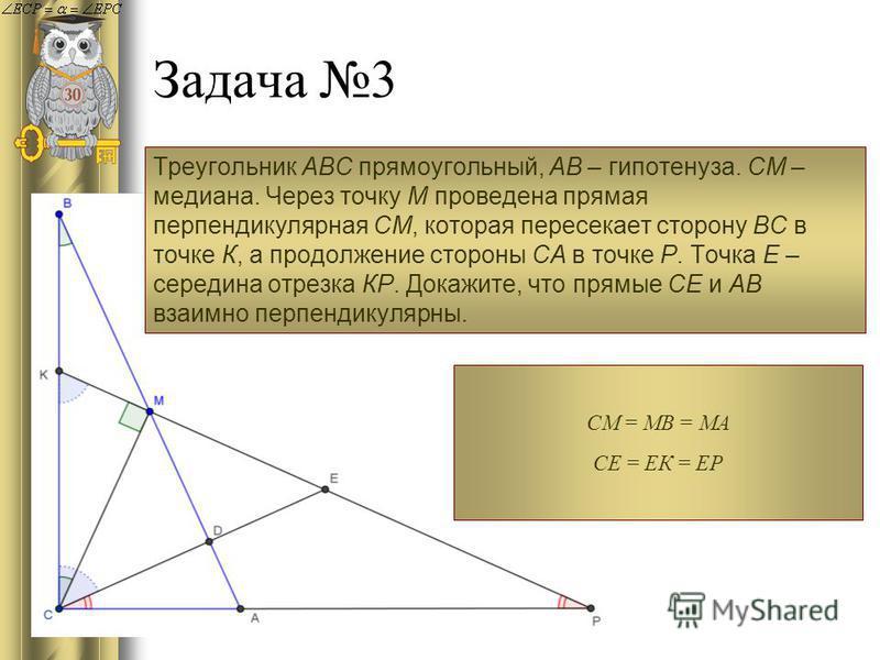 Задача 3 Треугольник АВС прямоугольный, АВ – гипотенуза. СМ – медиана. Через точку М проведена прямая перпендикулярная СМ, которая пересекает сторону ВС в точке К, а продолжение стороны СА в точке Р. Точка Е – середина отрезка КР. Докажите, что прямы