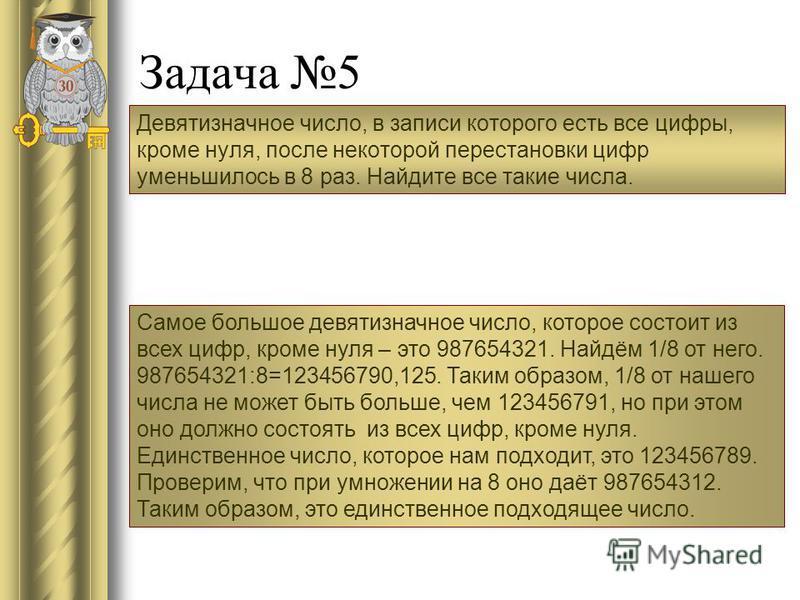 Задача 5 Девятизначное число, в записи которого есть все цифры, кроме нуля, после некоторой перестановки цифр уменьшилось в 8 раз. Найдите все такие числа. Самое большое девятизначное число, которое состоит из всех цифр, кроме нуля – это 987654321. Н