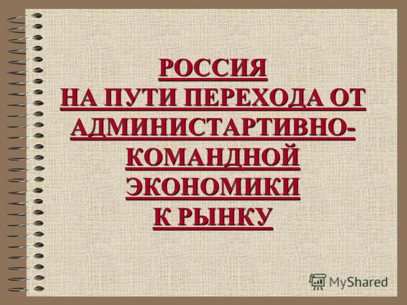 РОССИЯ НА ПУТИ ПЕРЕХОДА ОТ АДМИНИСТАРТИВНО- КОМАНДНОЙ ЭКОНОМИКИ К РЫНКУ