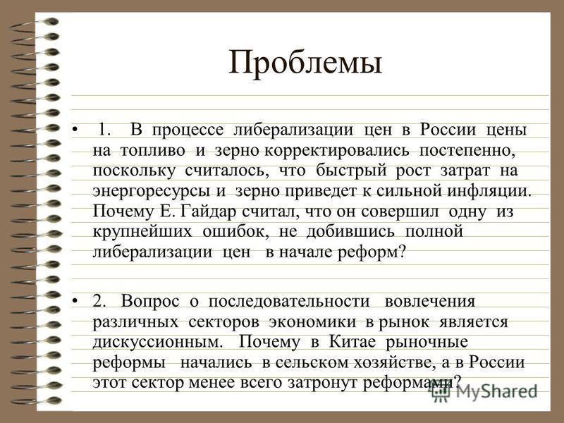 Проблемы 1. В процессе либерализации цен в России цены на топливо и зерно корректировались постепенно, поскольку считалось, что быстрый рост затрат на энергоресурсы и зерно приведет к сильной инфляции. Почему Е. Гайдар считал, что он совершил одну из