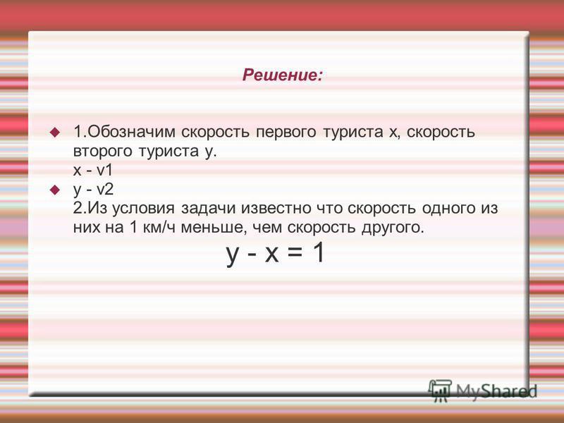 Решение: 1. Обозначим скорость первого туриста x, скорость второго туриста y. x - v1 y - v2 2. Из условия задачи известно что скорость одного из них на 1 км/ч меньше, чем скорость другого. y - x = 1