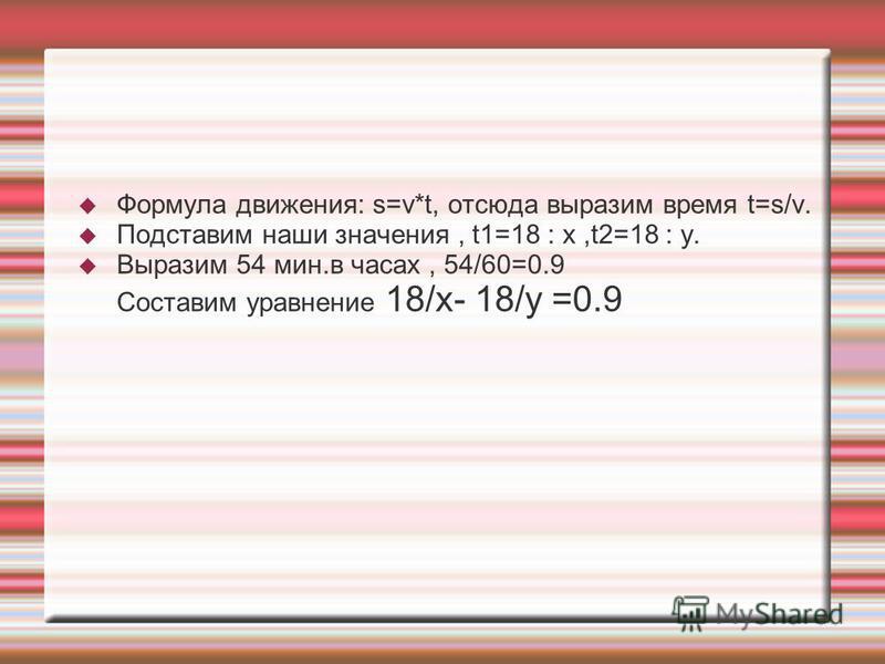 Формула движения: s=v*t, отсюда выразим время t=s/v. Подставим наши значения, t1=18 : x,t2=18 : y. Выразим 54 мин.в часах, 54/60=0.9 Составим уравнение 18/x- 18/y =0.9