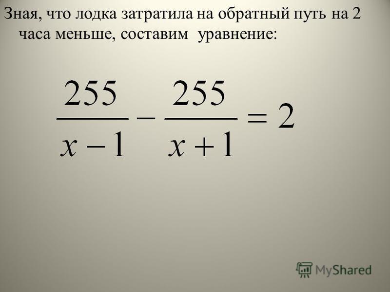 Зная, что лодка затратила на обратный путь на 2 часа меньше, составим уравнение: