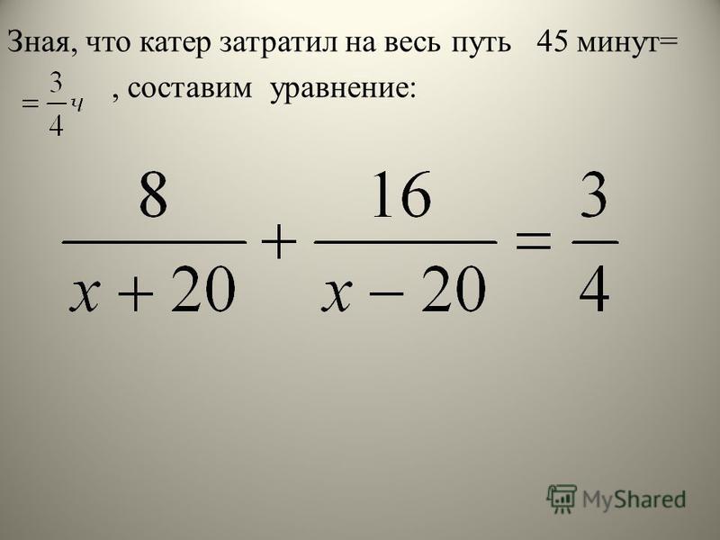 Зная, что катер затратил на весь путь 45 минут=, составим уравнение:
