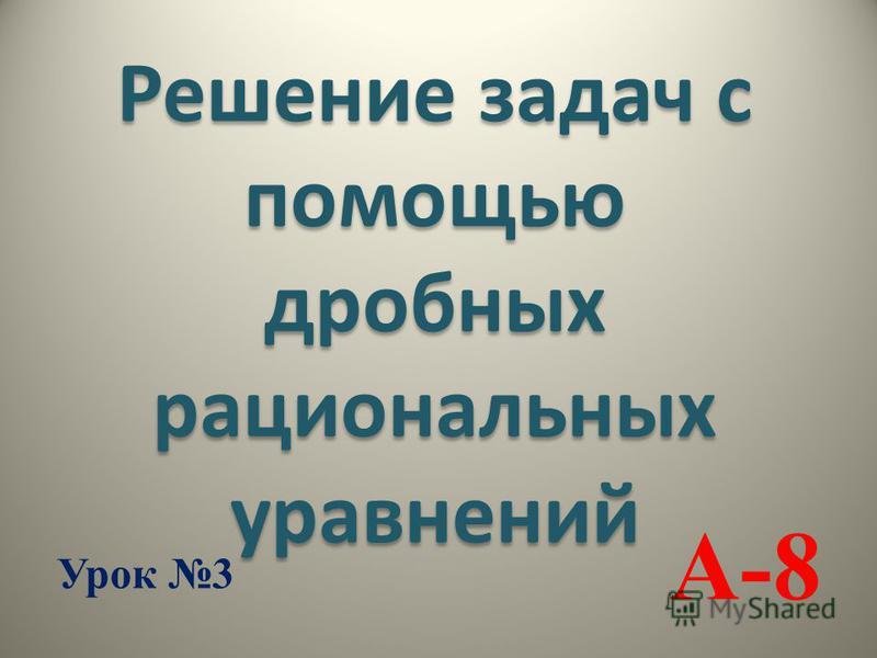 А-8 Решение задач с помощью дробных рациональных уравнений Урок 3