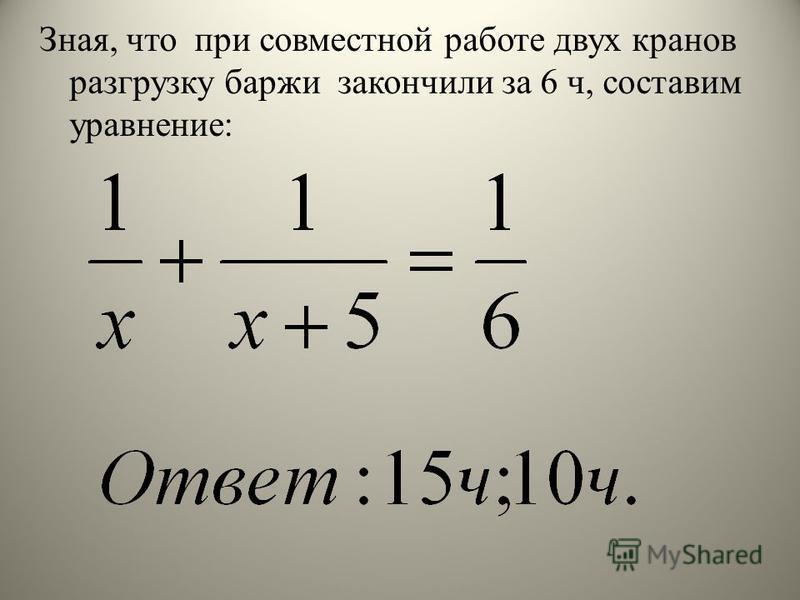 Зная, что при совместной работе двух кранов разгрузку баржи закончили за 6 ч, составим уравнение: