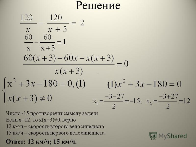 Решение Ответ: 12 км/ч; 15 км/ч. Число -15 противоречит смыслу задачи Если х=12, то х(х+3)0, верно 12 км/ч – скорость второго велосипедиста 15 км/ч – скорость первого велосипедиста