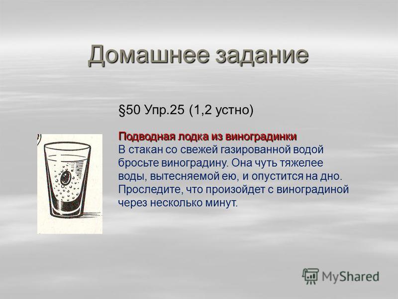 Домашнее задание §50 Упр.25 (1,2 устно) Подводная лодка из виноградинки В стакан со свежей газированной водой бросьте виноградину. Она чуть тяжелее воды, вытесняемой ею, и опустится на дно. Проследите, что произойдет с виноградиной через несколько ми