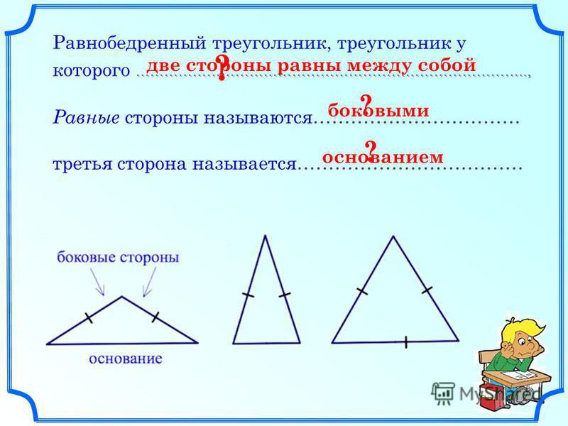 ……………………………………………………………………….., Равнобедренный треугольник, треугольник у которого ……………………………………………………………………….., Равные стороны называются…………………………… третья сторона называется……………………………… ? ? ? основанием боковыми две стороны равны между собой