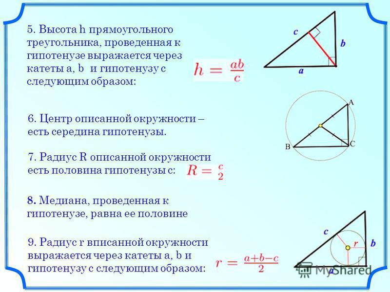 5. Высота h прямоугольного треугольника, проведенная к гипотенузе выражается через катеты a, b и гипотенузу c следующим образом: 6. Центр описанной окружности – есть середина гипотенузы. 7. Радиус R описанной окружности есть половина гипотенузы c: 8.