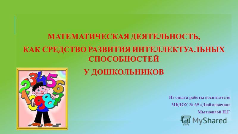 МАТЕМАТИЧЕСКАЯ ДЕЯТЕЛЬНОСТЬ, КАК СРЕДСТВО РАЗВИТИЯ ИНТЕЛЛЕКТУАЛЬНЫХ СПОСОБНОСТЕЙ У ДОШКОЛЬНИКОВ Из опыта работы воспитателя МБДОУ 69 «Дюймовочка» Мызноваой Н.Г.