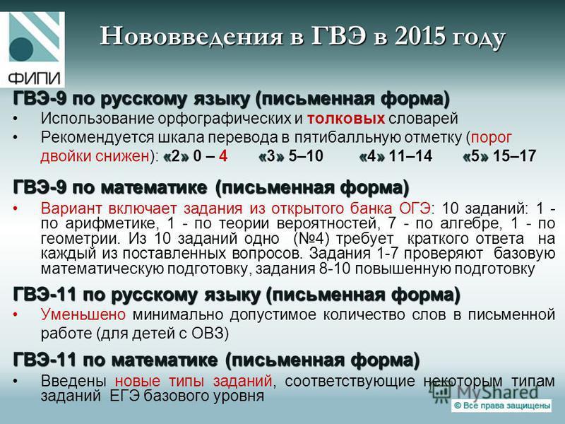 Нововведения в ГВЭ в 2015 году ГВЭ-9 по русскому языку (письменная форма) Использование орфографических и толковых словарей «2»«»«»«»Рекомендуется шкала перевода в пятибалльную отметку (порог двойки снижен): «2» 0 – 4 «3» 5–10 «4» 11–14 «5» 15–17 ГВЭ