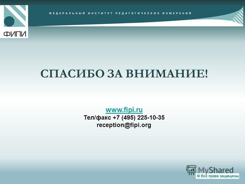 СПАСИБО ЗА ВНИМАНИЕ! www.fipi.ru Тел/факс +7 (495) 225-10-35 reception@fipi.org