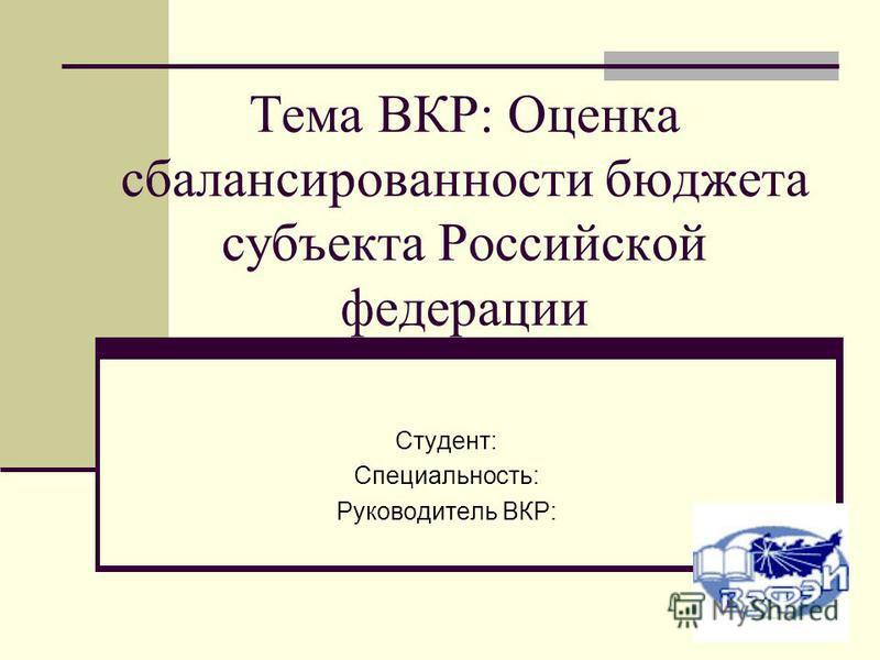 Тема ВКР: Оценка сбалансированности бюджета субъекта Российской федерации Студент: Специальность: Руководитель ВКР: