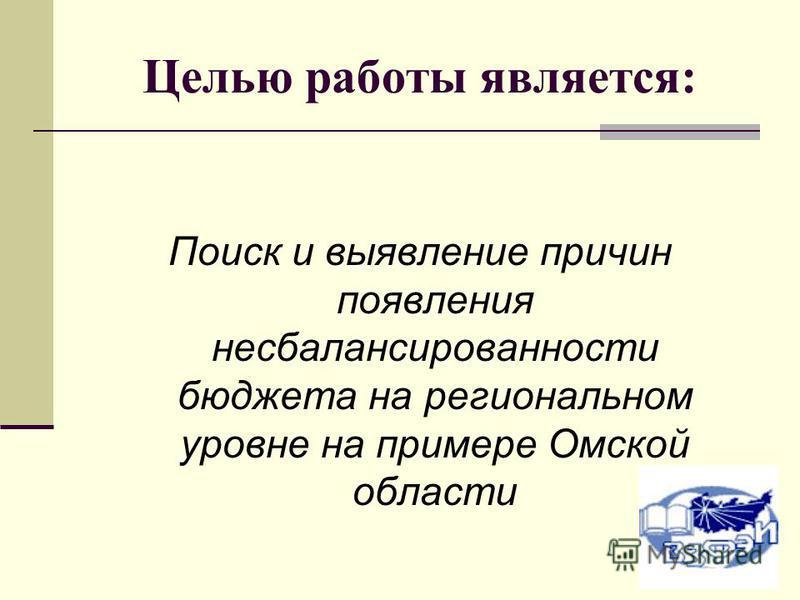 Целью работы является: Поиск и выявление причин появления несбалансированности бюджета на региональном уровне на примере Омской области