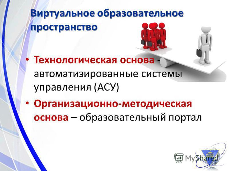 Технологическая основа - автоматизированные системы управления (АСУ) Организационно-методическая основа – образовательный портал Виртуальное образовательное пространство 11