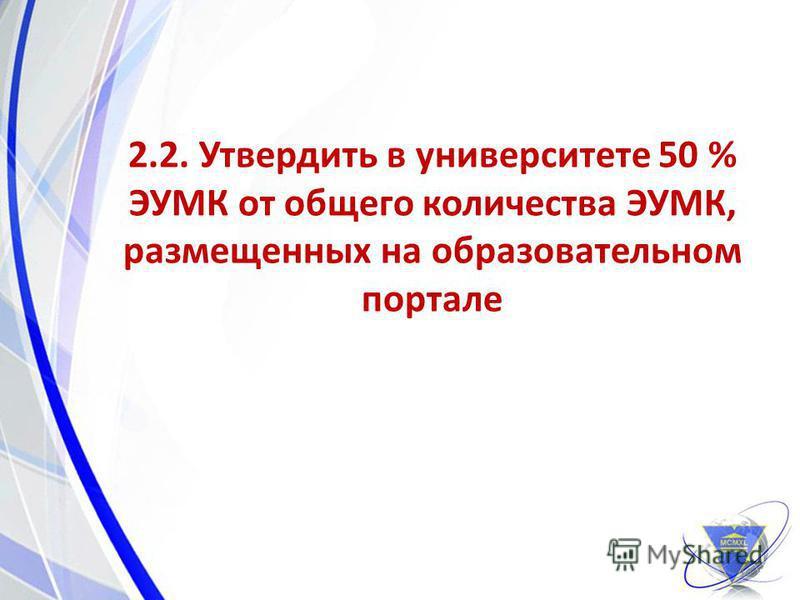 2.2. Утвердить в университете 50 % ЭУМК от общего количества ЭУМК, размещенных на образовательном портале 16