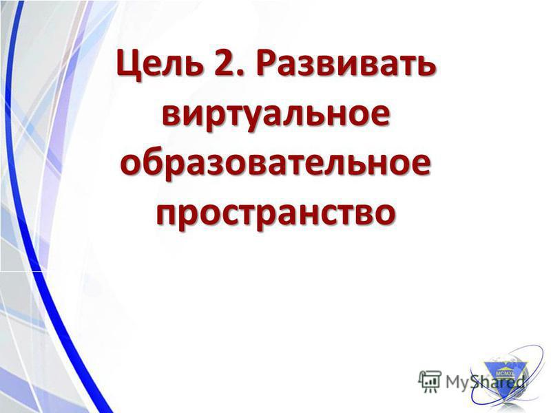 Цель 2. Развивать виртуальное образовательное пространство 9