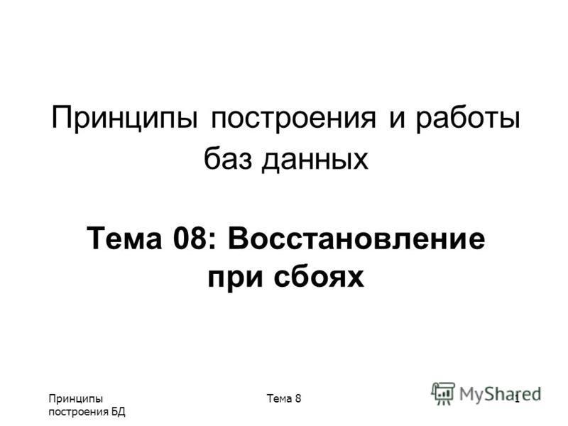 Принципы построения БД Тема 81 Принципы построения и работы баз данных Тема 08: Восстановление при сбоях