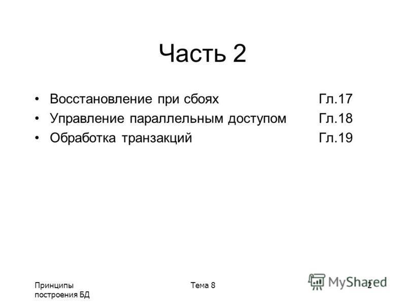 Принципы построения БД Тема 82 Часть 2 Восстановление при сбоях Гл.17 Управление параллельным доступом Гл.18 Обработка транзакций Гл.19