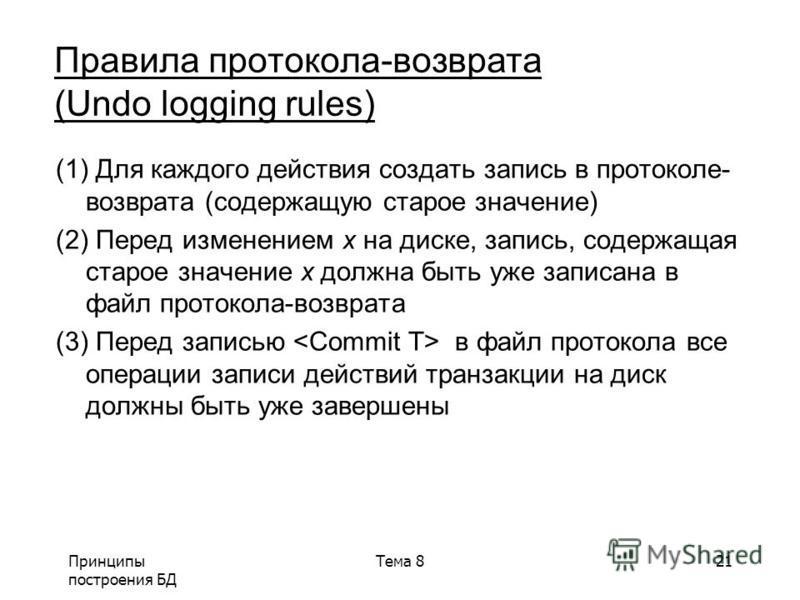 Принципы построения БД Тема 821 Правила протокола-возврата (Undo logging rules) (1) Для каждого действия создать запись в ппротоколе- возврата (содержащую старое значение) (2) Перед изменением x на диске, запись, содержащая старое значение x должна б
