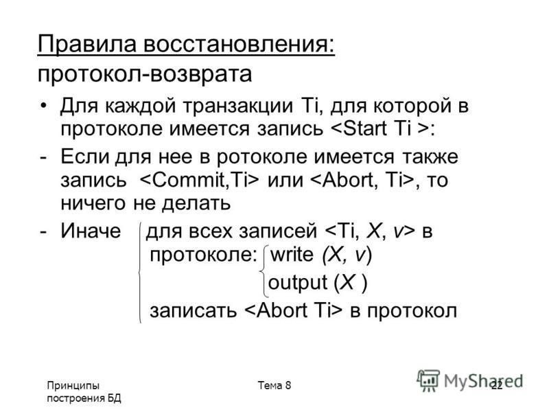 Принципы построения БД Тема 822 Правила восстановления: протокол-возврата Для каждой транзакции Ti, для которой в ппротоколе имеется запись : -Если для нее в протоколе имеется также запись или, то ничего не делать -Иначе для всех записей в ппротоколе