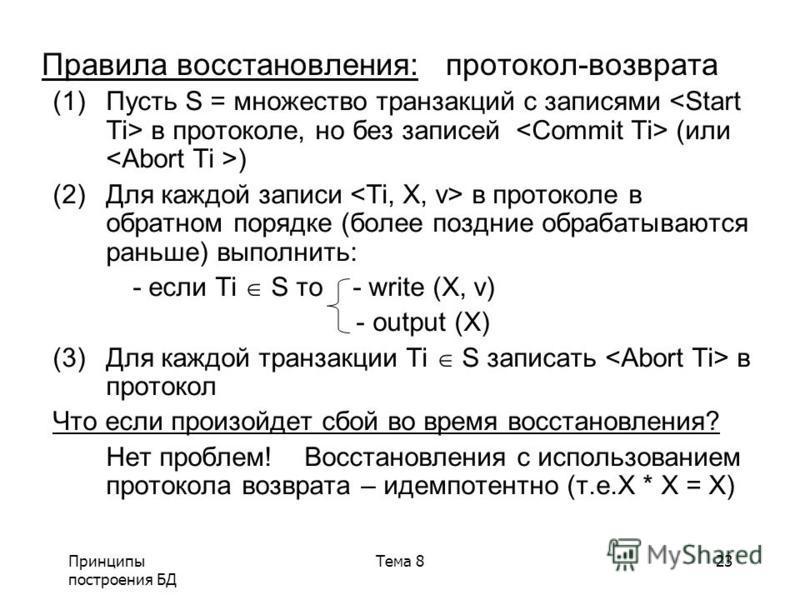 Принципы построения БД Тема 823 Правила восстановления: протокол-возврата (1)Пусть S = множество транзакций с записями в ппротоколе, но без записей (или ) (2)Для каждой записи в ппротоколе в обратном порядке (более поздние обрабатываются раньше) выпо