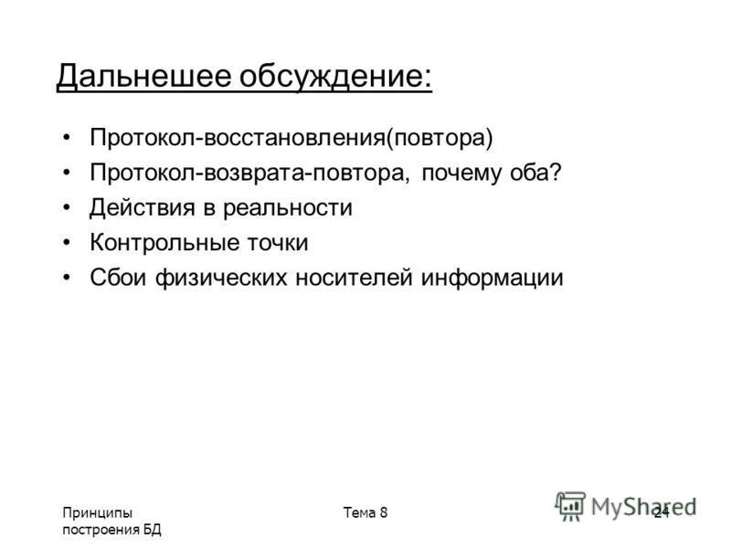 Принципы построения БД Тема 824 Дальнешее обсуждение: Протокол-восстановления(повтора) Протокол-возврата-повтора, почему оба? Действия в реальности Контрольные точки Сбои физических носителей информации