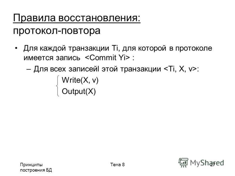 Принципы построения БД Тема 827 Для каждой транзакции Ti, для которой в ппротоколе имеется запись : –Для всех записейl этой транзакции : Write(X, v) Output(X) Правила восстановления: протокол-повтора