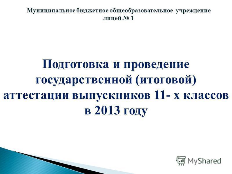 1 Муниципальное бюджетное общеобразовательное учреждение лицей 1 Подготовка и проведение государственной (итоговой) аттестации выпускников 11- х классов в 2013 году