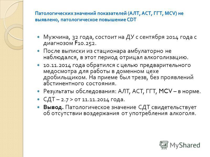 Патологических значений показателей ( АЛТ, АСТ, ГГТ, MCV) не выявлено, патологическое повышение CDT Мужчина, 32 года, состоит на ДУ с сентября 2014 года с диагнозом F10.252. После выписки из стационара амбулаторно не наблюдался, в этот период отрицал
