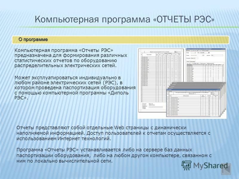 Компьютерная программа «ОТЧЕТЫ РЭС» О программе Компьютерная программа «Отчеты РЭС» предназначена для формирования различных статистических отчетов по оборудованию распределительных электрических сетей. Может эксплуатироваться индивидуально в любом р