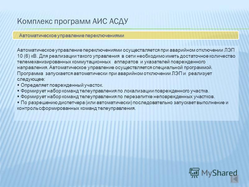 Комплекс программ АИС АСДУ Автоматическое управление переключениями Автоматическое управление переключениями осуществляется при аварийном отключении ЛЭП 10 (6) кВ. Для реализации такого управления в сети необходимо иметь достаточное количество телеме