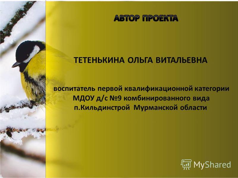 ТЕТЕНЬКИНА ОЛЬГА ВИТАЛЬЕВНА воспитатель первой квалификационной категории МДОУ д/с 9 комбинированного вида п.Кильдинстрой Мурманской области