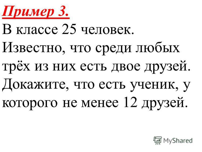 Пример 3. В классе 25 человек. Известно, что среди любых трёх из них есть двое друзей. Докажите, что есть ученик, у которого не менее 12 друзей.