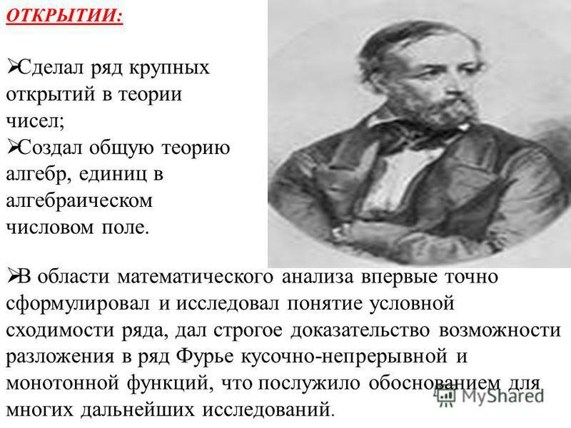 ОТКРЫТИИ: Сделал ряд крупных открытий в теории чисел; Создал общую теорию алгебр, единиц в алгебраическом числовом поле. В области математического анализа впервые точно сформулировал и исследовал понятие условной сходимости ряда, дал строгое доказате