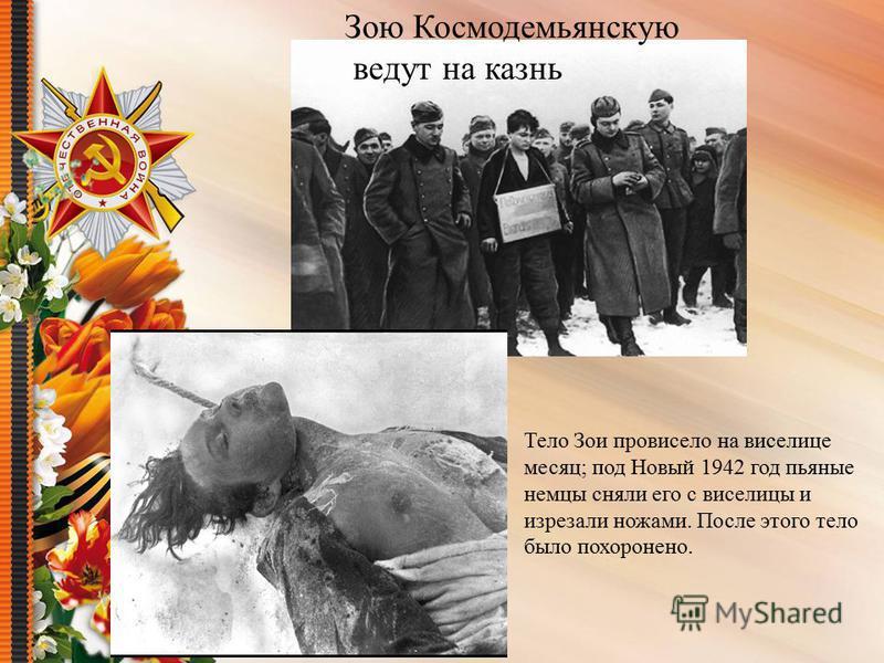 Зою Космодемьянскую ведут на казнь Тело Зои провисело на виселице месяц; под Новый 1942 год пьяные немцы сняли его с виселицы и изрезали ножами. После этого тело было похоронено.