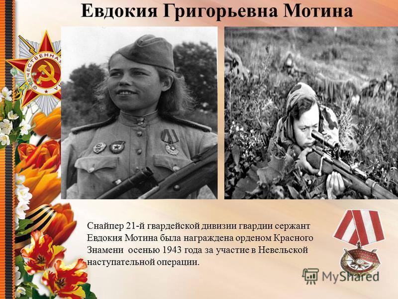 Евдокия Григорьевна Мотина Снайпер 21-й гвардейской дивизии гвардии сержант Евдокия Мотина была награждена орденом Красного Знамени осенью 1943 года за участие в Невельской наступательной операции.