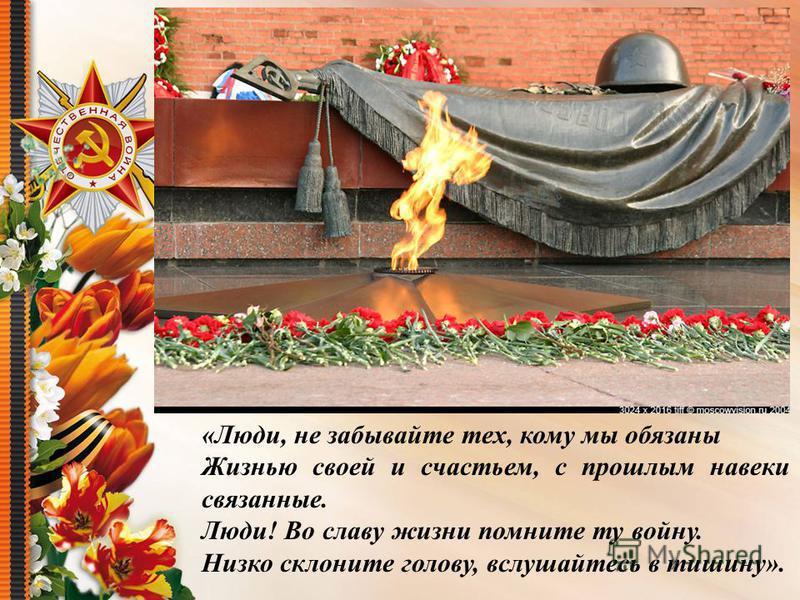«Люди, не забывайте тех, кому мы обязаны Жизнью своей и счастьем, с прошлым навеки связанные. Люди! Во славу жизни помните ту войну. Низко склоните голову, вслушайтесь в тишину».