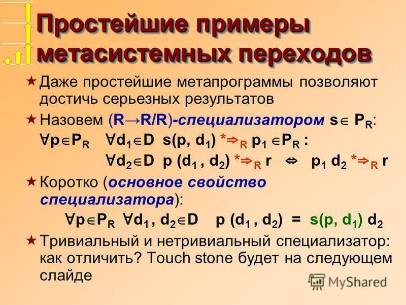 Простейшие примеры мета системных переходов Даже простейшие метапрограммы позволяют достичь серьезных результатов Назовем (RR/R)-специализатором s P R : p P R d 1 D s(p, d 1 ) * R p 1 P R : d 2 D p (d 1, d 2 ) * R r p 1 d 2 * R r Коротко (основное св