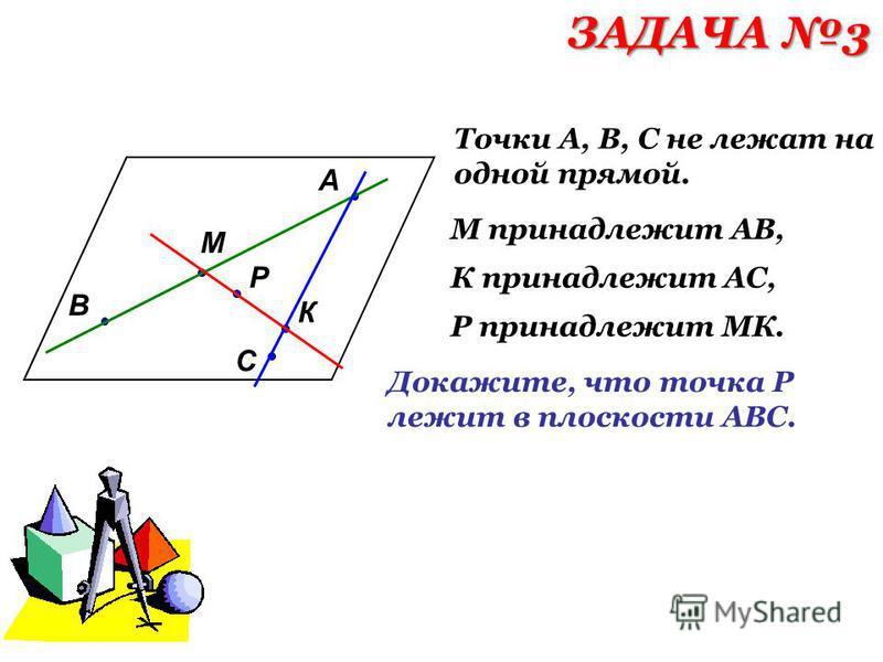 А В С М К Р Точки А, В, С не лежат на одной прямой. М принадлежит АВ, К принадлежит АС, Р принадлежит МК. Докажите, что точка Р лежит в плоскости АВС. ЗАДАЧА 3