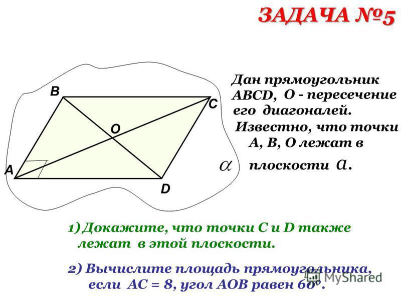Дан прямоугольник АВСD, О - пересечение его диагоналей. А В С D О Известно, что точки А, В, О лежат в плоскости а. 1)Докажите, что точки С и D также лежат в этой плоскости. 2) Вычислите площадь прямоугольника, если АС = 8, угол АОВ равен 60 0. ЗАДАЧА