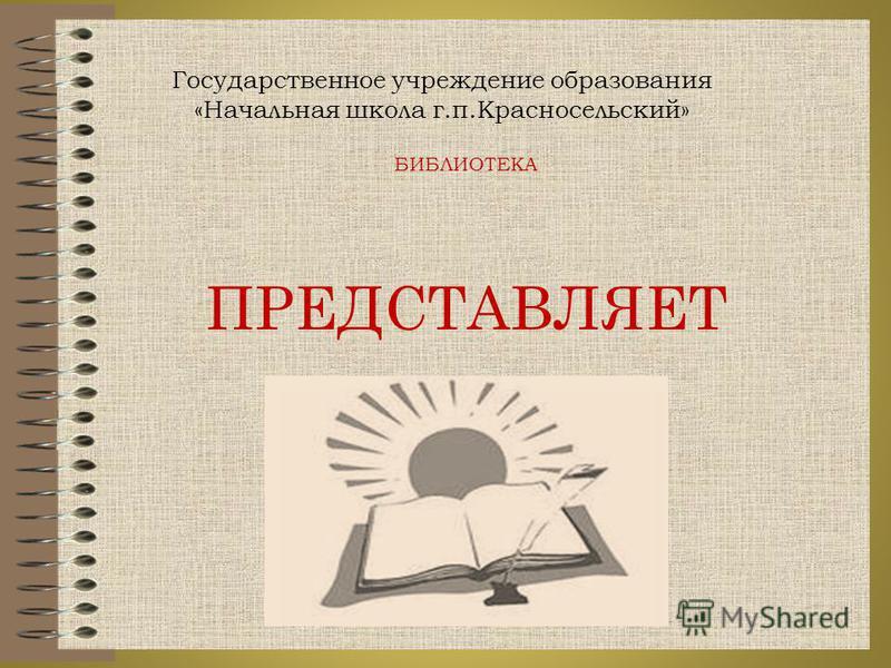 БИБЛИОТЕКА ПРЕДСТАВЛЯЕТ Государственное учреждение образования «Начальная школа г.п.Красносельский»