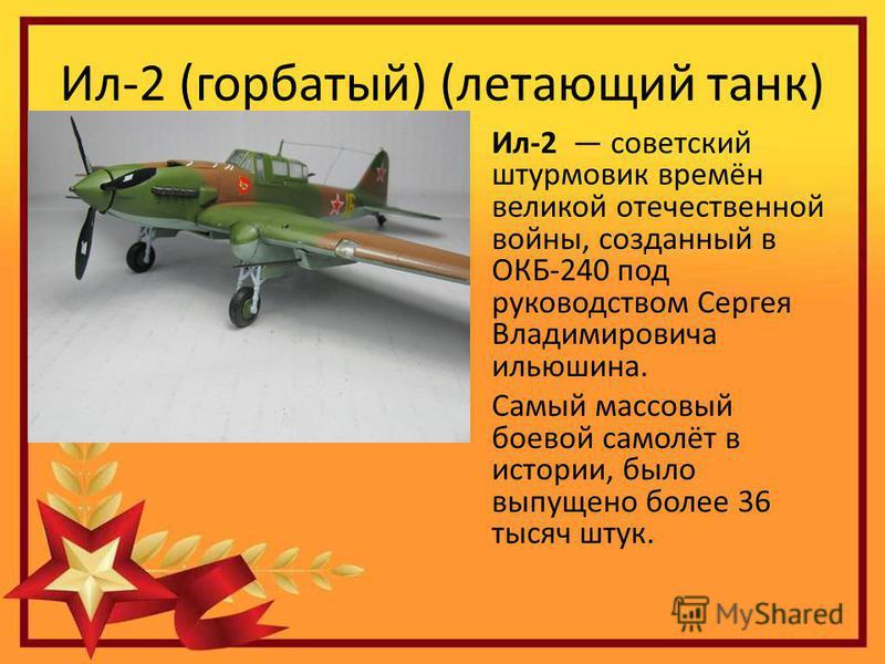 Ил-2 (горбатый) (летающий танк) Ил-2 советский штурмовик времён великой отечественной войны, созданный в ОКБ-240 под руководством Сергея Владимировича ильюшина. Самый массовый боевой самолёт в истории, было выпущено более 36 тысяч штук.