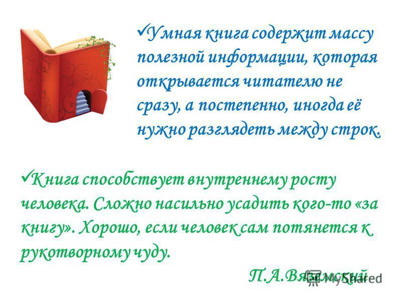 Книга способствует внутреннему росту человека. Сложно насильно усадить кого-то «за книгу». Хорошо, если человек сам потянется к рукотворному чуду. П.А.Вяземский Умная книга содержит массу полезной информации, которая открывается читателю не сразу, а