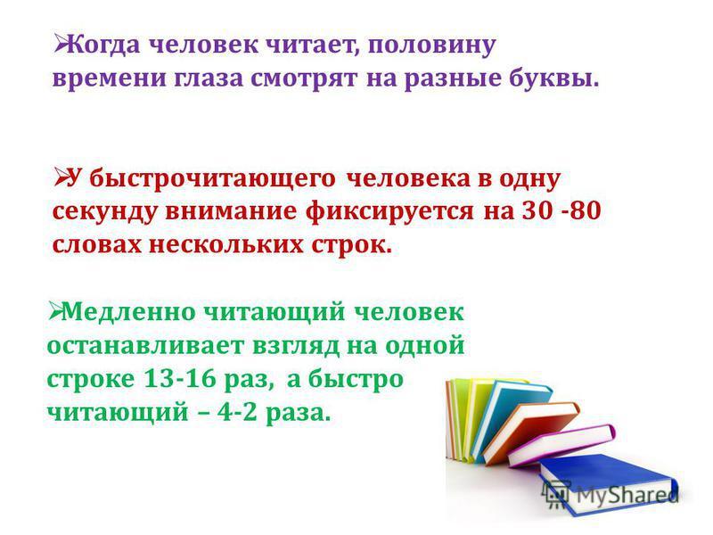Когда человек читает, половину времени глаза смотрят на разные буквы. У быстро читающего человека в одну секунду внимание фиксируется на 30 -80 словах нескольких строк. Медленно читающий человек останавливает взгляд на одной строке 13-16 раз, а быстр