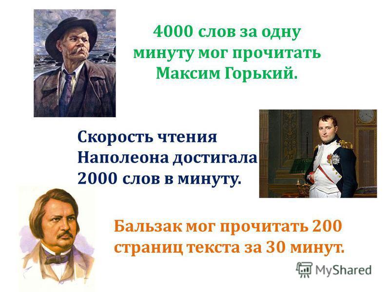 Скорость чтения Наполеона достигала 2000 слов в минуту. 4000 слов за одну минуту мог прочитать Максим Горький. Бальзак мог прочитать 200 страниц текста за 30 минут.