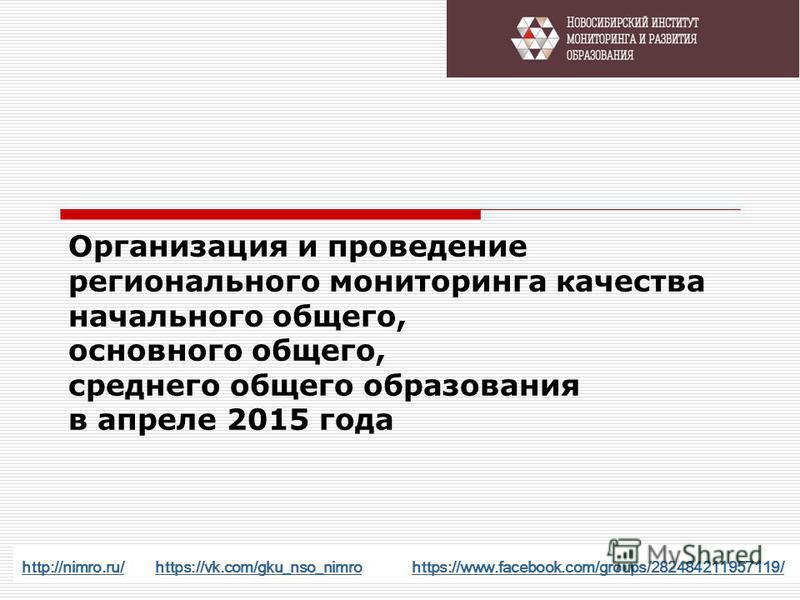 Организация и проведение регионального мониторинга качества начального общего, основного общего, среднего общего образования в апреле 2015 года http://nimro.ru/http://nimro.ru/ https://vk.com/gku_nso_nimro https://www.facebook.com/groups/282484211957