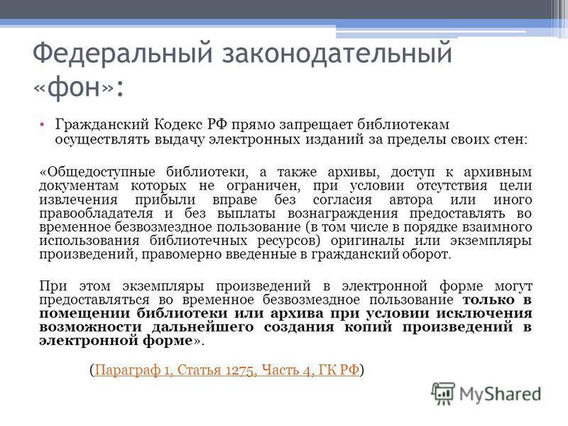 Федеральный законодательный «фон»: Гражданский Кодекс РФ прямо запрещает библиотекам осуществлять выдачу электронных изданий за пределы своих стен: «Общедоступные библиотеки, а также архивы, доступ к архивным документам которых не ограничен, при усло